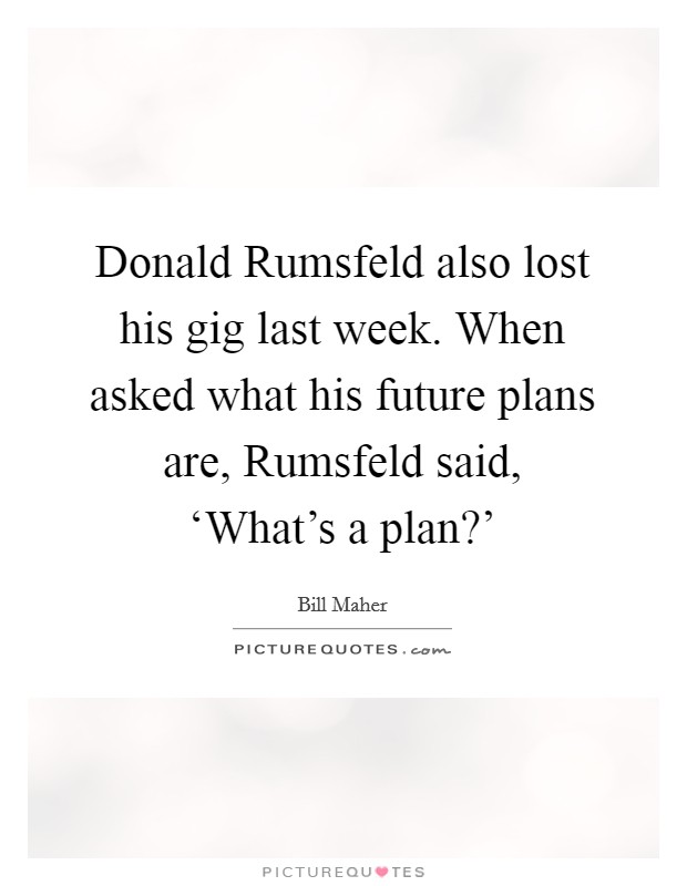 Donald Rumsfeld also lost his gig last week. When asked what his future plans are, Rumsfeld said, 'What's a plan?' Picture Quote #1