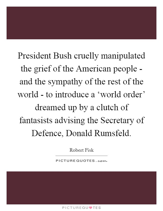 President Bush cruelly manipulated the grief of the American people - and the sympathy of the rest of the world - to introduce a 'world order' dreamed up by a clutch of fantasists advising the Secretary of Defence, Donald Rumsfeld Picture Quote #1