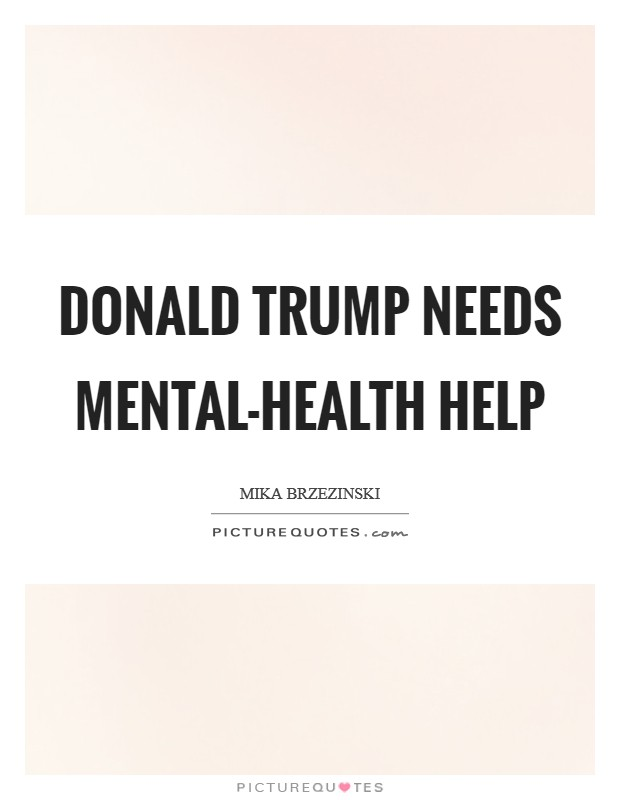 Donald Trump needs mental-health help Picture Quote #1