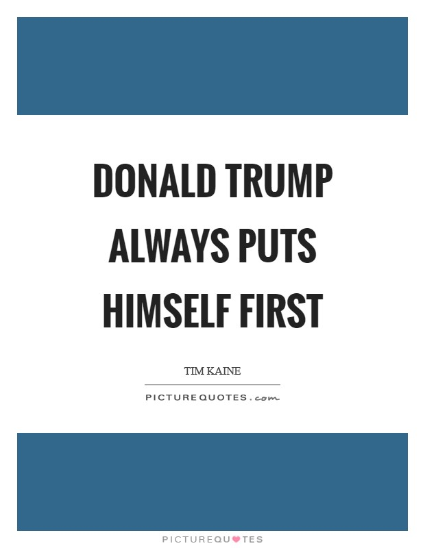 Donald Trump always puts himself first Picture Quote #1