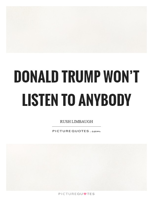 Donald Trump won't listen to anybody Picture Quote #1