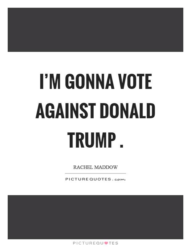 I'm gonna vote against Donald Trump  Picture Quote #1