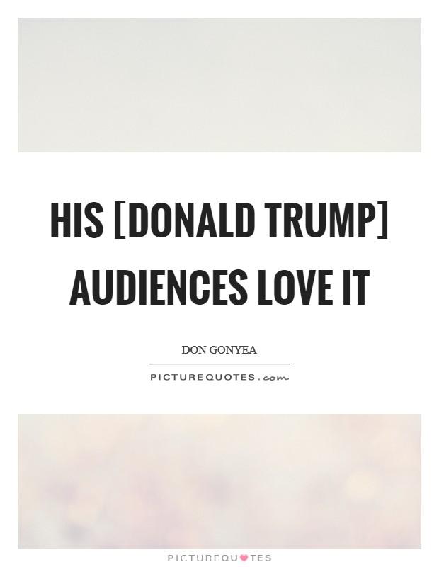 His [Donald Trump] audiences love it Picture Quote #1