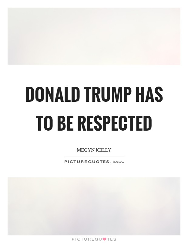 Donald Trump has to be respected Picture Quote #1