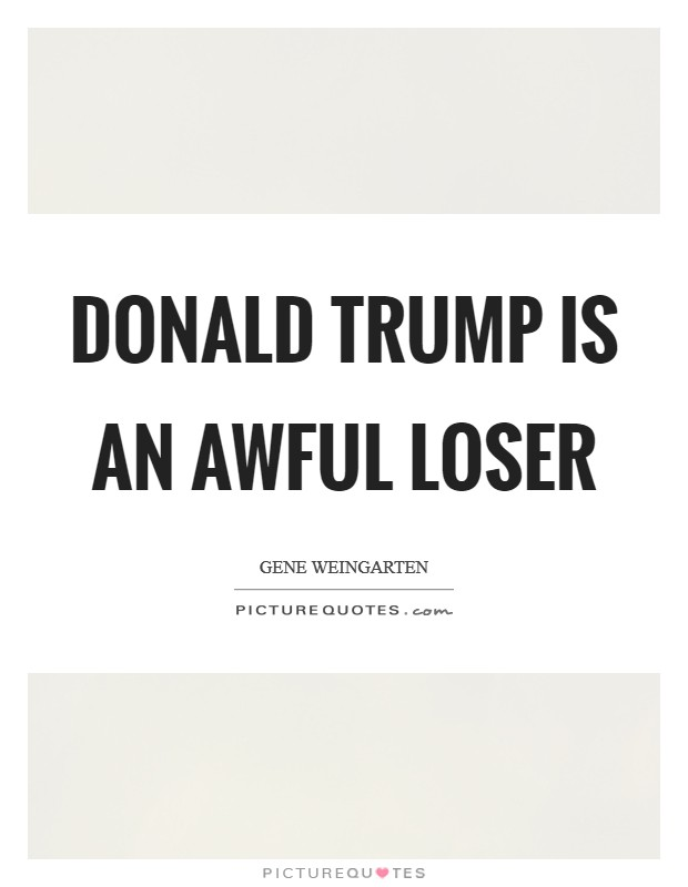 Donald Trump is an awful loser Picture Quote #1