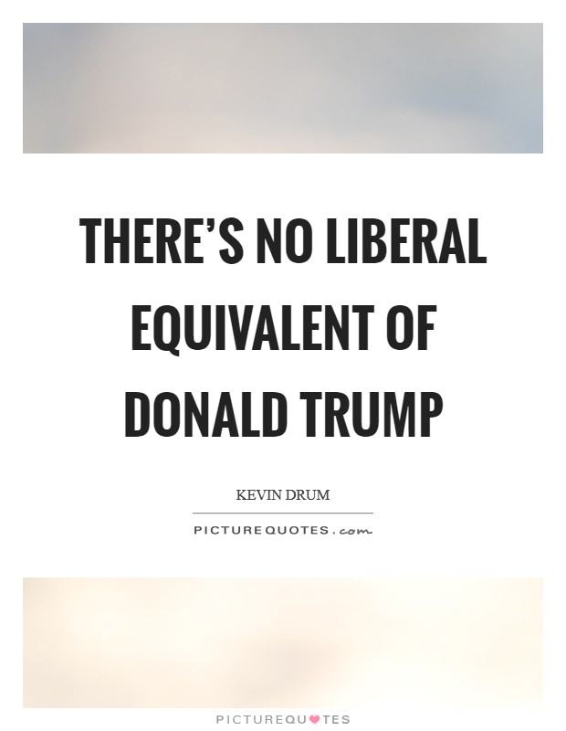 There's no liberal equivalent of Donald Trump Picture Quote #1