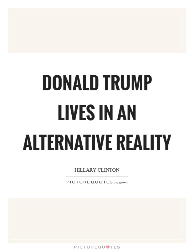 Donald Trump lives in an alternative reality Picture Quote #1