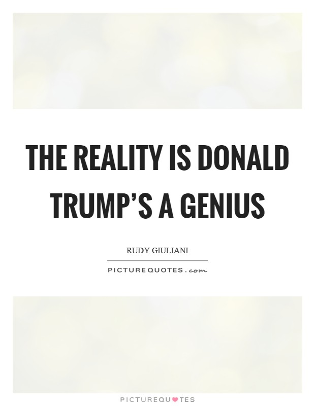 The reality is Donald Trump's a genius Picture Quote #1