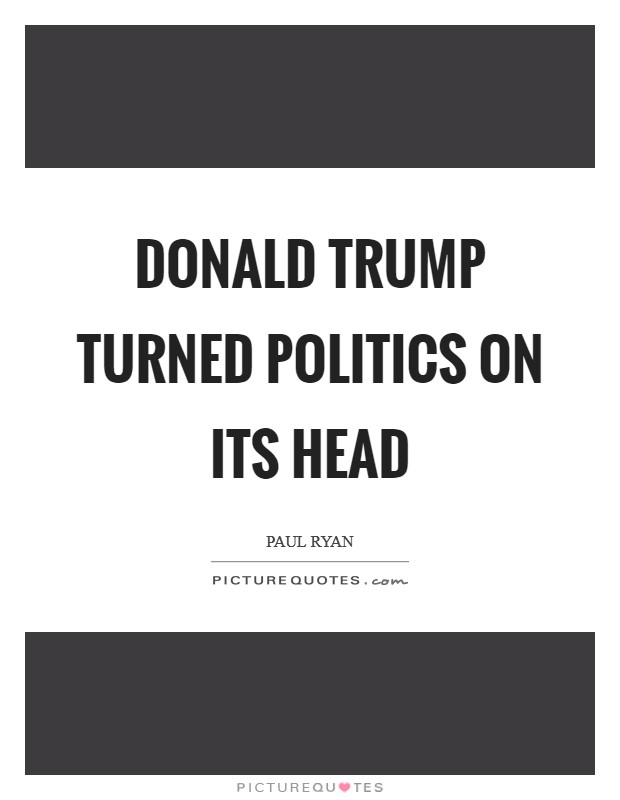 Donald Trump turned politics on its head Picture Quote #1
