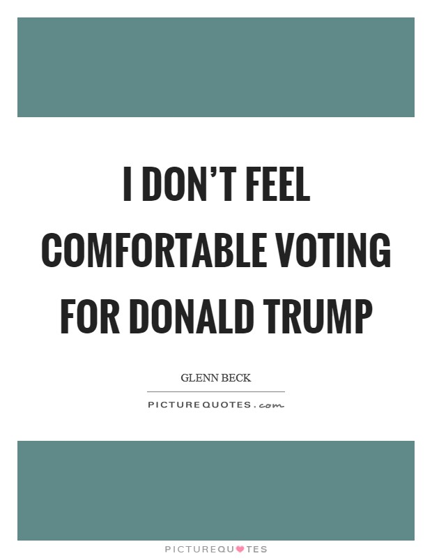 I don't feel comfortable voting for Donald Trump Picture Quote #1