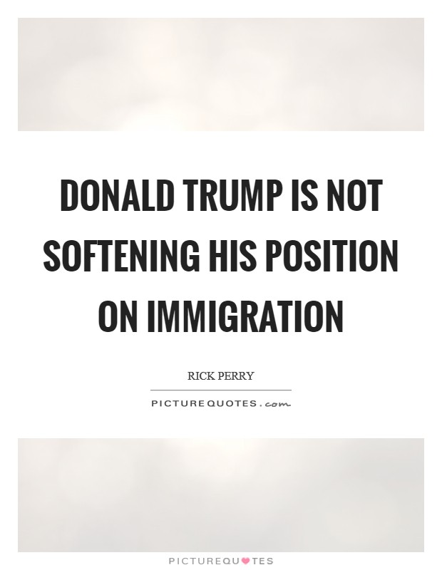 Donald Trump is not softening his position on immigration Picture Quote #1