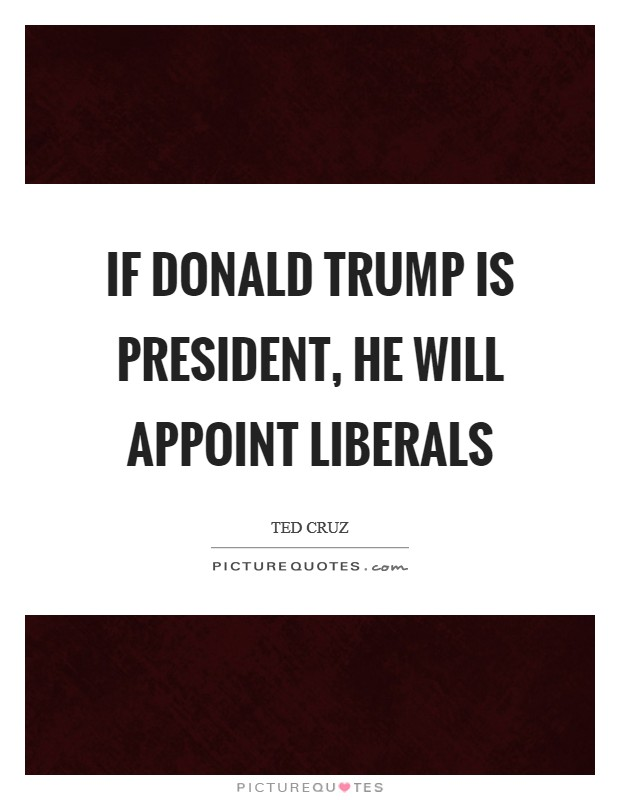 If Donald Trump is president, he will appoint liberals Picture Quote #1