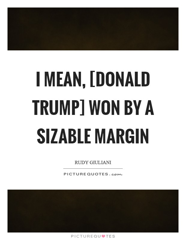 I mean, [Donald Trump] won by a sizable margin Picture Quote #1