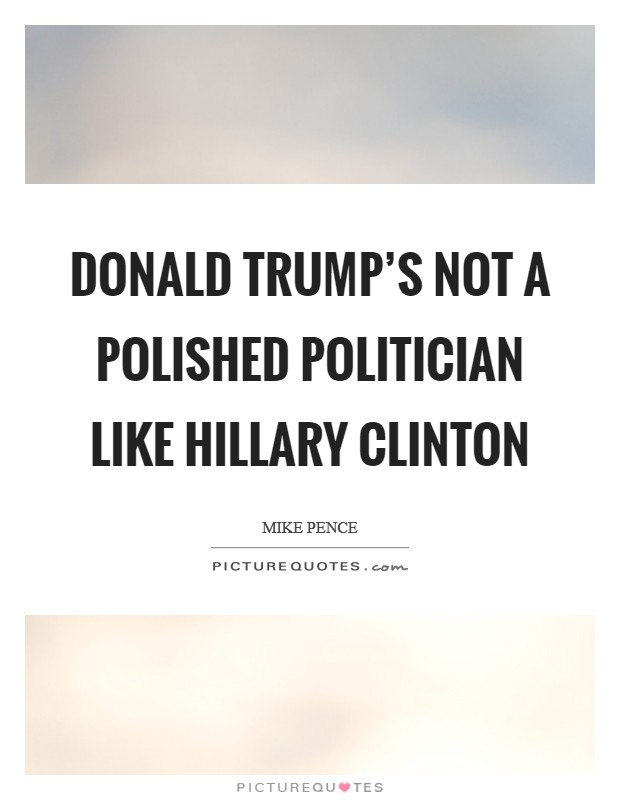 Donald Trump's not a polished politician like Hillary Clinton Picture Quote #1