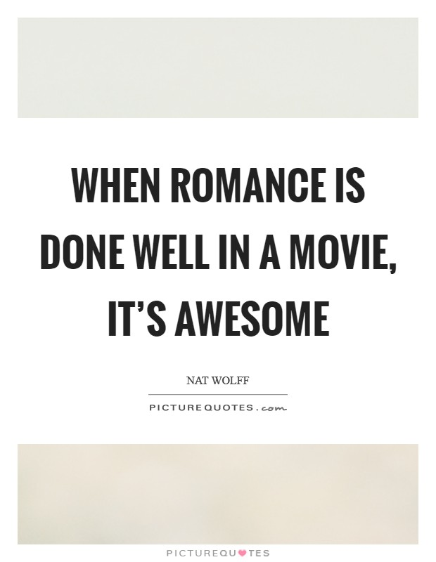 When romance is done well in a movie, it's awesome Picture Quote #1