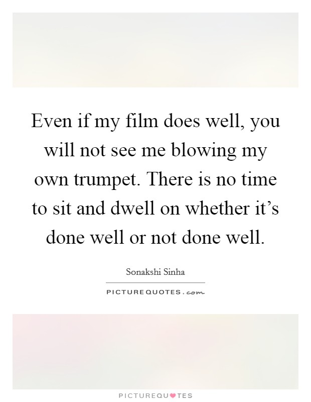 Even if my film does well, you will not see me blowing my own trumpet. There is no time to sit and dwell on whether it's done well or not done well. Picture Quote #1