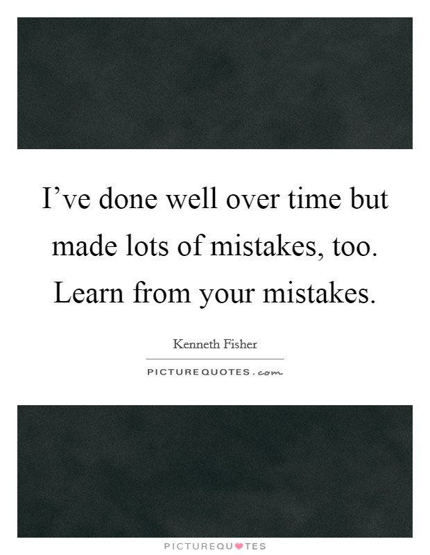 I've done well over time but made lots of mistakes, too. Learn from your mistakes Picture Quote #1