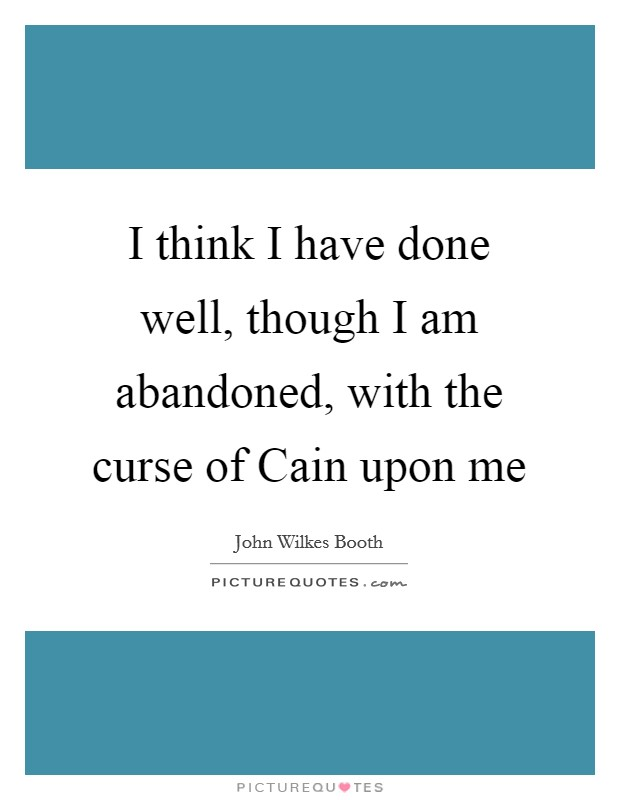 I think I have done well, though I am abandoned, with the curse of Cain upon me Picture Quote #1