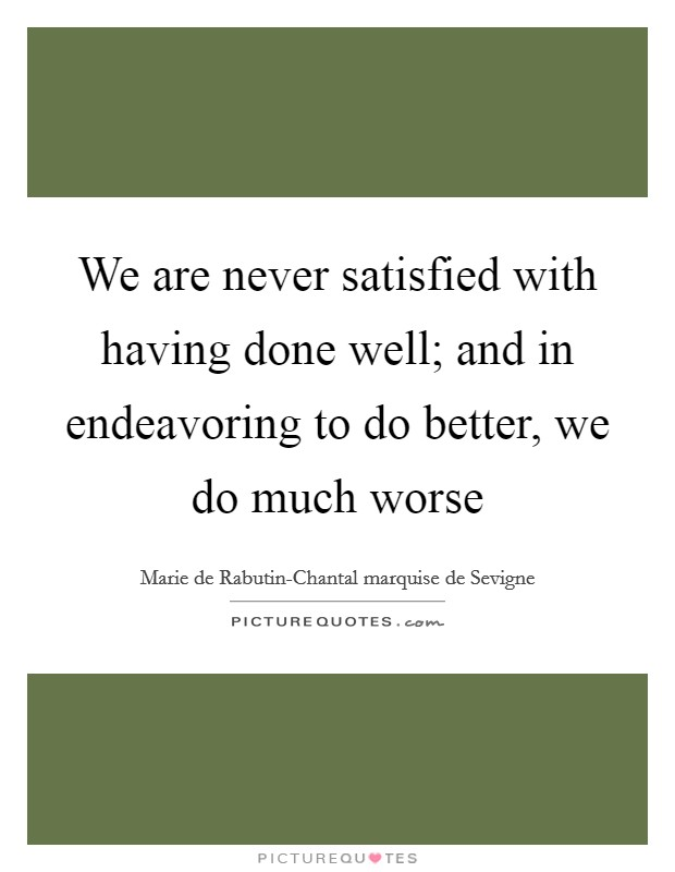 We are never satisfied with having done well; and in endeavoring to do better, we do much worse Picture Quote #1