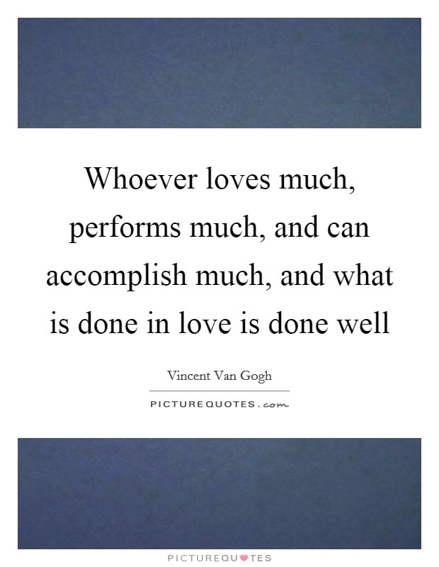 Whoever loves much, performs much, and can accomplish much, and what is done in love is done well Picture Quote #1