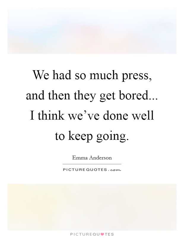 We had so much press, and then they get bored... I think we've done well to keep going. Picture Quote #1