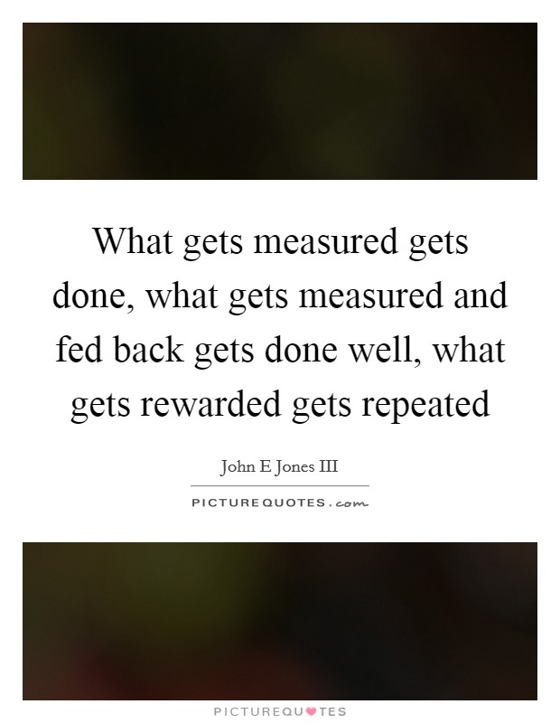What gets measured gets done, what gets measured and fed back gets done well, what gets rewarded gets repeated Picture Quote #1