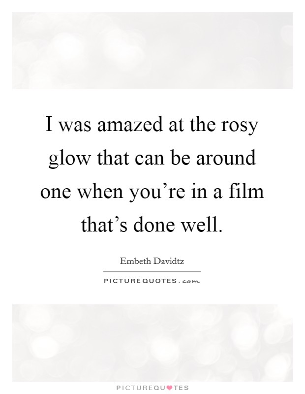 I was amazed at the rosy glow that can be around one when you're in a film that's done well Picture Quote #1