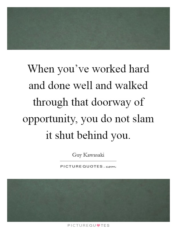 When you've worked hard and done well and walked through that doorway of opportunity, you do not slam it shut behind you. Picture Quote #1