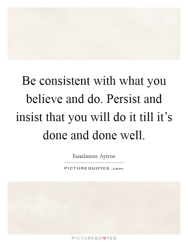 Be consistent with what you believe and do. Persist and insist that you will do it till it's done and done well Picture Quote #1