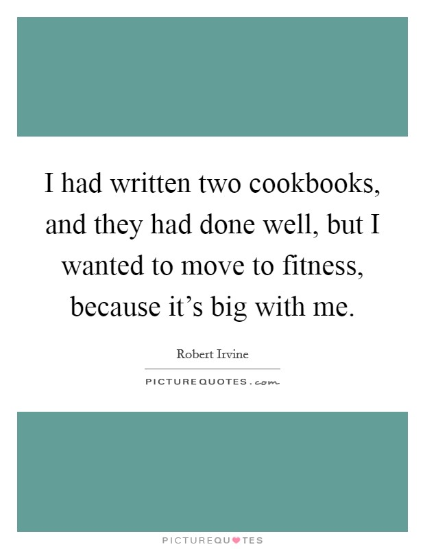 I had written two cookbooks, and they had done well, but I wanted to move to fitness, because it's big with me Picture Quote #1