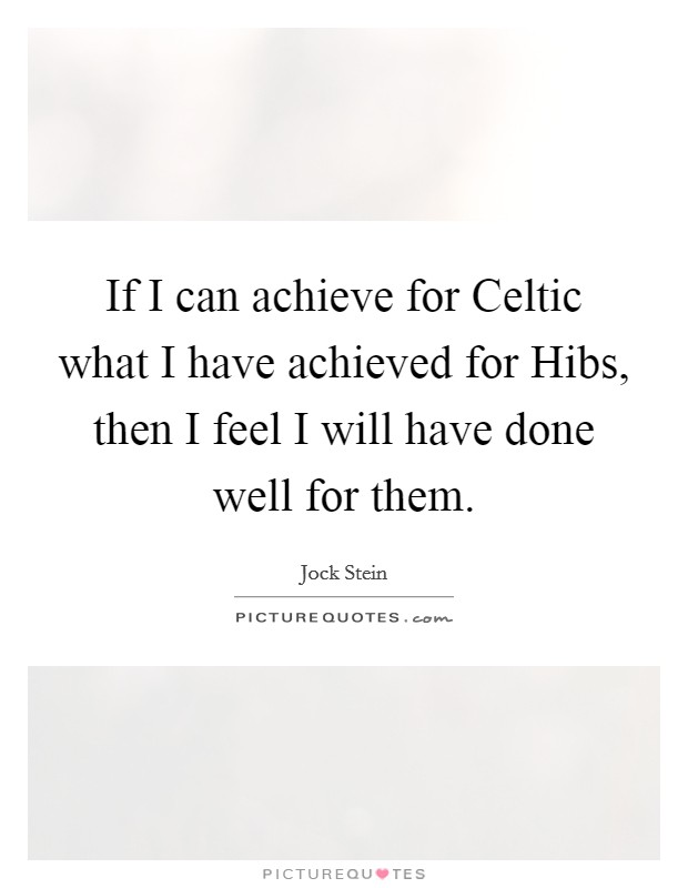 If I can achieve for Celtic what I have achieved for Hibs, then I feel I will have done well for them Picture Quote #1