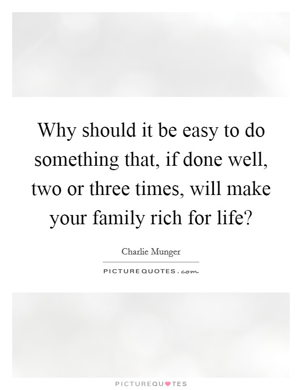 Why should it be easy to do something that, if done well, two or three times, will make your family rich for life? Picture Quote #1
