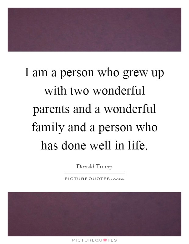 I am a person who grew up with two wonderful parents and a wonderful family and a person who has done well in life Picture Quote #1