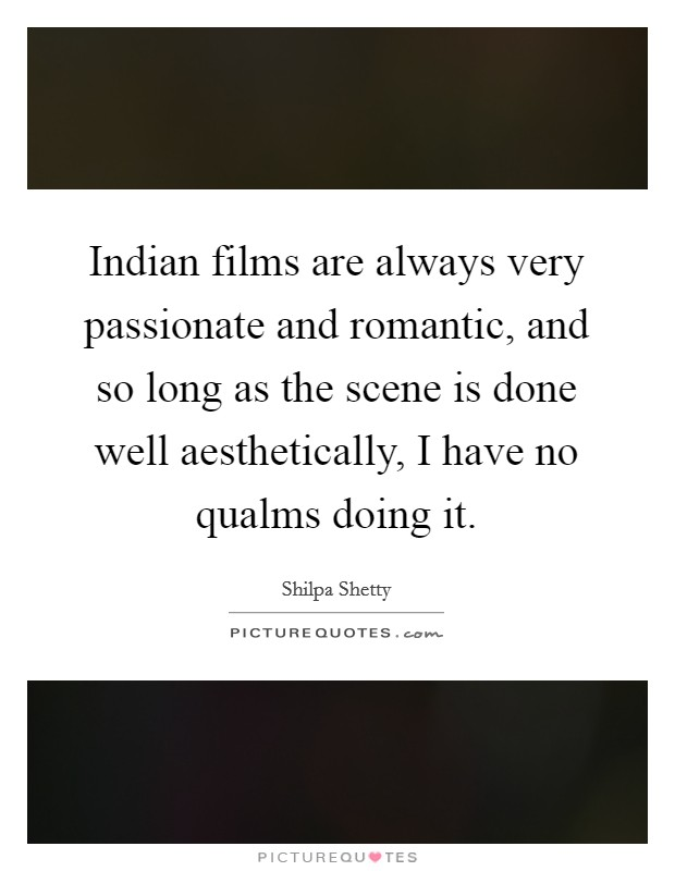 Indian films are always very passionate and romantic, and so long as the scene is done well aesthetically, I have no qualms doing it Picture Quote #1