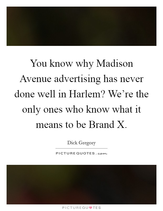 You know why Madison Avenue advertising has never done well in Harlem? We're the only ones who know what it means to be Brand X Picture Quote #1