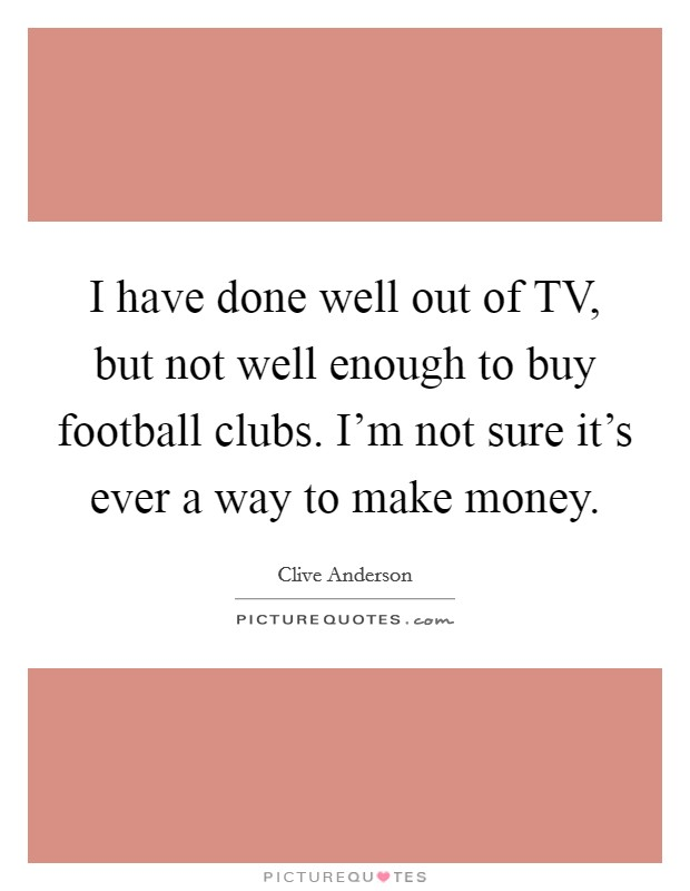 I have done well out of TV, but not well enough to buy football clubs. I'm not sure it's ever a way to make money Picture Quote #1