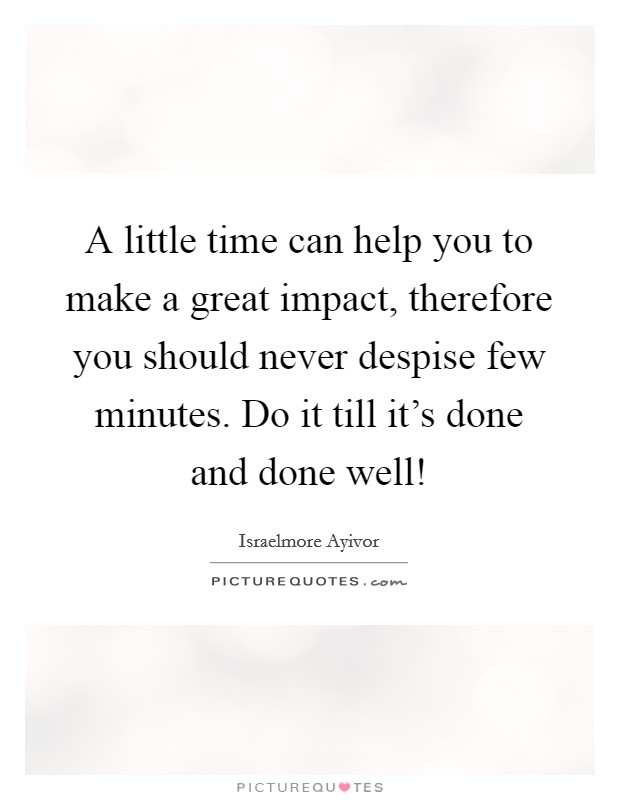 A little time can help you to make a great impact, therefore you should never despise few minutes. Do it till it's done and done well! Picture Quote #1
