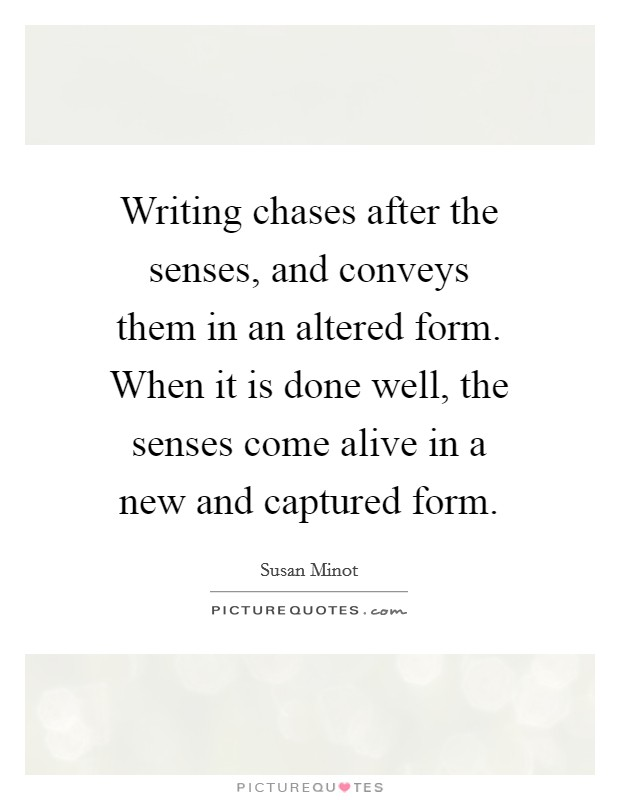 Writing chases after the senses, and conveys them in an altered form. When it is done well, the senses come alive in a new and captured form Picture Quote #1