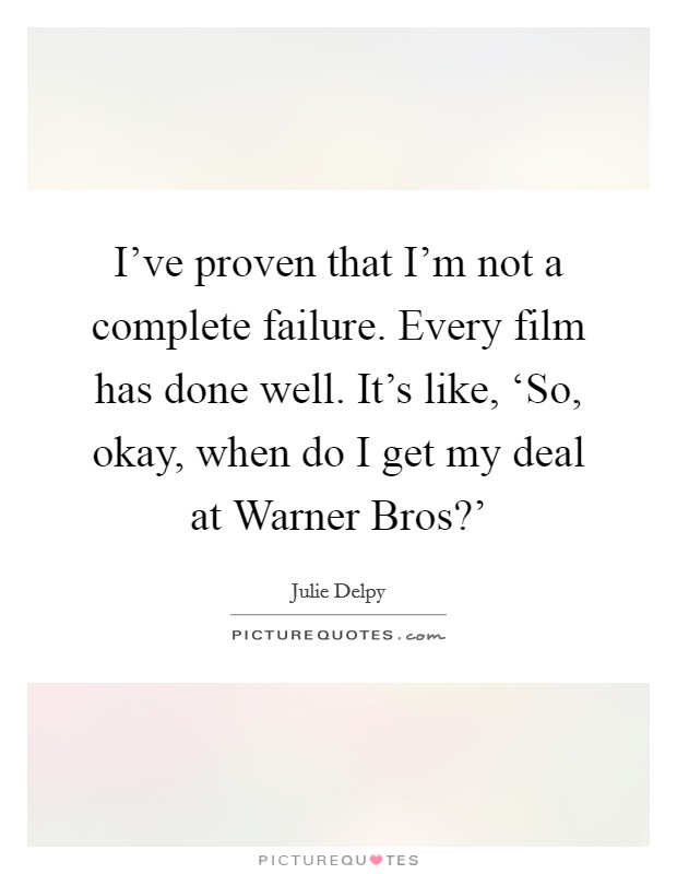 I've proven that I'm not a complete failure. Every film has done well. It's like, 'So, okay, when do I get my deal at Warner Bros?' Picture Quote #1