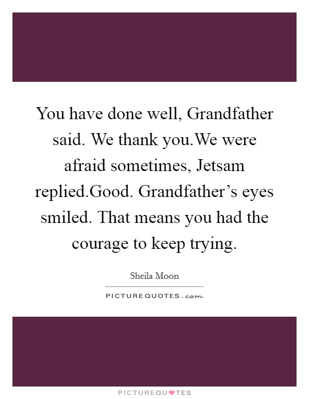 You have done well, Grandfather said. We thank you.We were afraid sometimes, Jetsam replied.Good. Grandfather's eyes smiled. That means you had the courage to keep trying Picture Quote #1