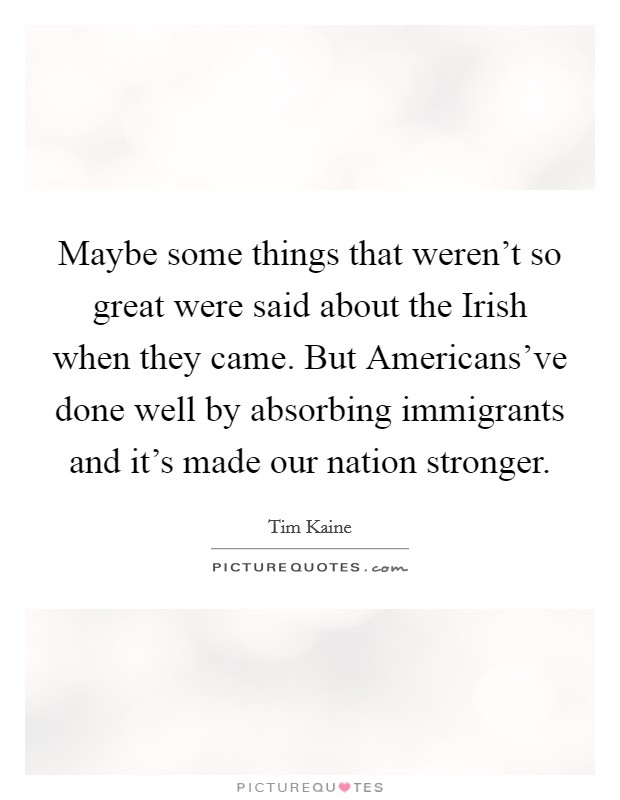 Maybe some things that weren't so great were said about the Irish when they came. But Americans've done well by absorbing immigrants and it's made our nation stronger. Picture Quote #1