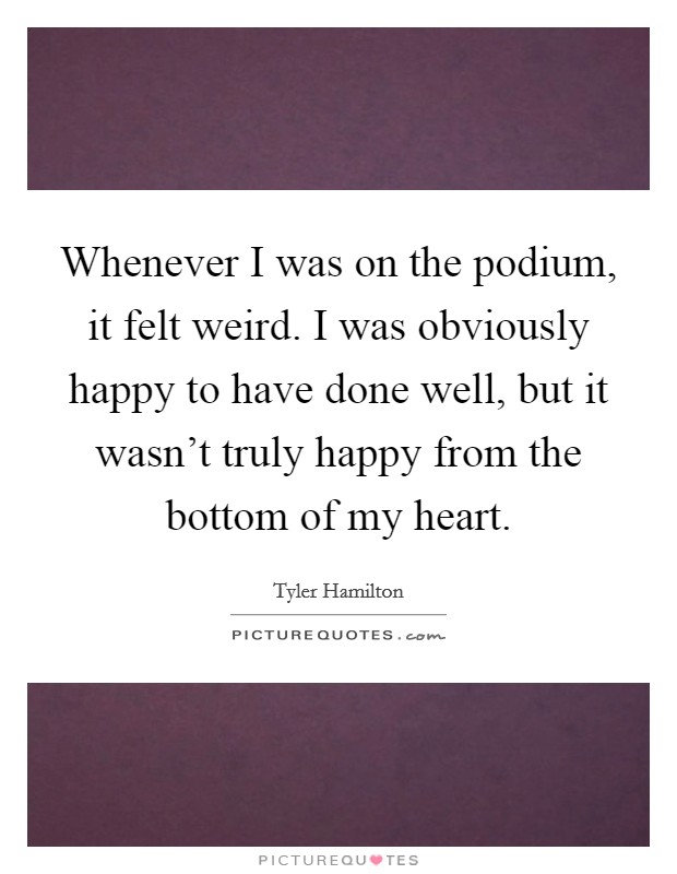 Whenever I was on the podium, it felt weird. I was obviously happy to have done well, but it wasn't truly happy from the bottom of my heart Picture Quote #1