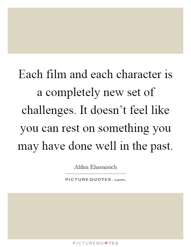 Each film and each character is a completely new set of challenges. It doesn't feel like you can rest on something you may have done well in the past Picture Quote #1