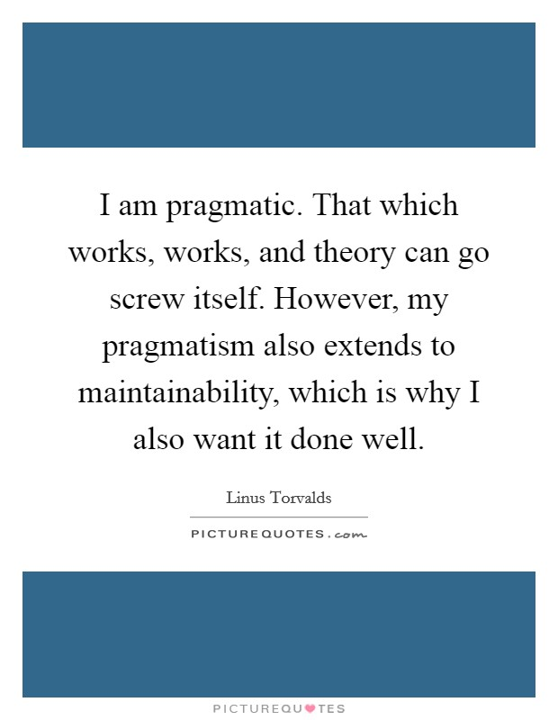 I am pragmatic. That which works, works, and theory can go screw itself. However, my pragmatism also extends to maintainability, which is why I also want it done well Picture Quote #1
