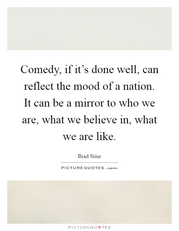 Comedy, if it's done well, can reflect the mood of a nation. It can be a mirror to who we are, what we believe in, what we are like Picture Quote #1