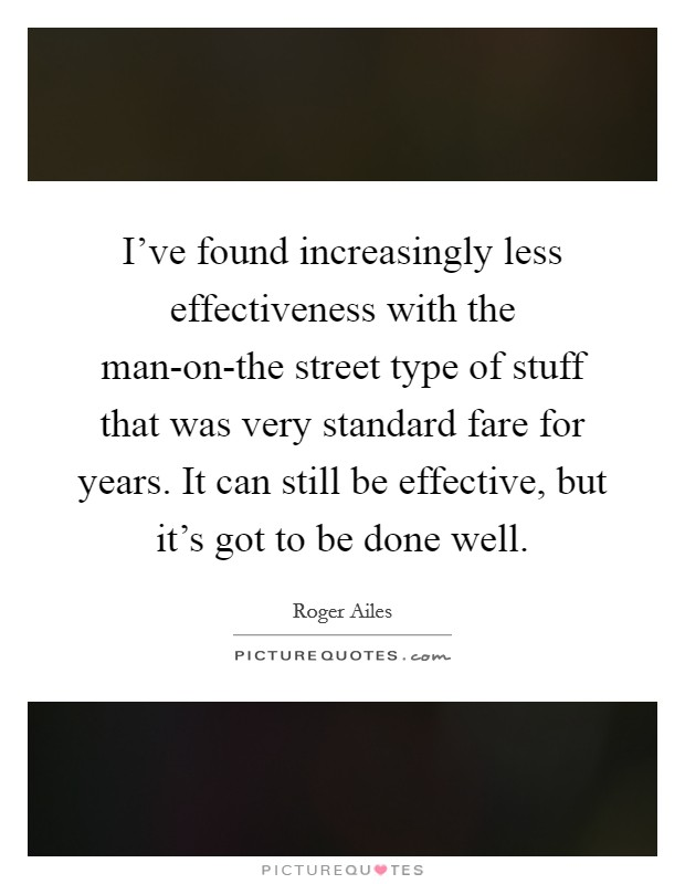 I've found increasingly less effectiveness with the man-on-the street type of stuff that was very standard fare for years. It can still be effective, but it's got to be done well Picture Quote #1
