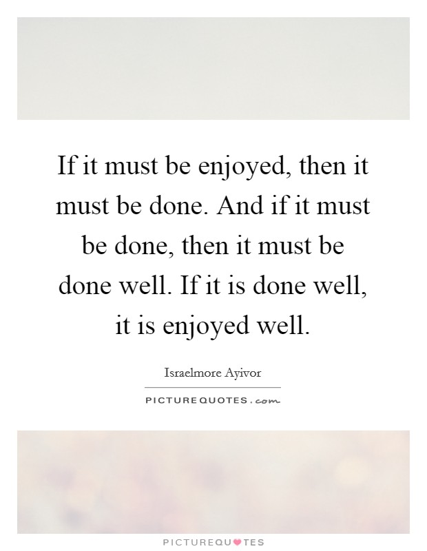 If it must be enjoyed, then it must be done. And if it must be done, then it must be done well. If it is done well, it is enjoyed well Picture Quote #1