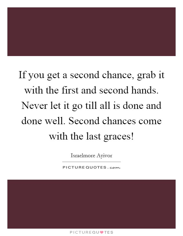 If you get a second chance, grab it with the first and second hands. Never let it go till all is done and done well. Second chances come with the last graces! Picture Quote #1