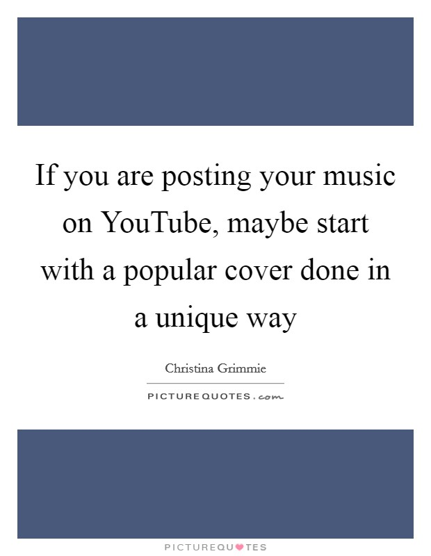 If you are posting your music on YouTube, maybe start with a popular cover done in a unique way Picture Quote #1