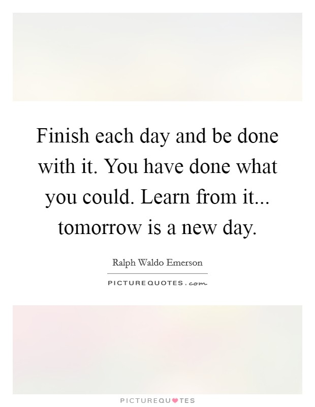 Finish each day and be done with it. You have done what you could. Learn from it... tomorrow is a new day Picture Quote #1